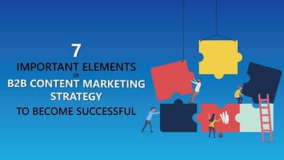 7 key elements of succesfful b2b content marketing strategy