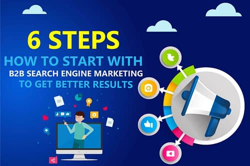 6 Effective Steps on How to Start with B2B Search Engine Marketing (To Be Found & Convert New Customers)